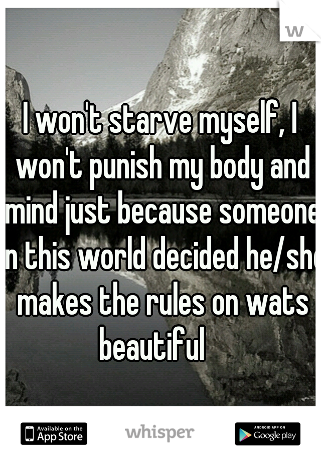 I won't starve myself, I won't punish my body and mind just because someone in this world decided he/she makes the rules on wats beautiful