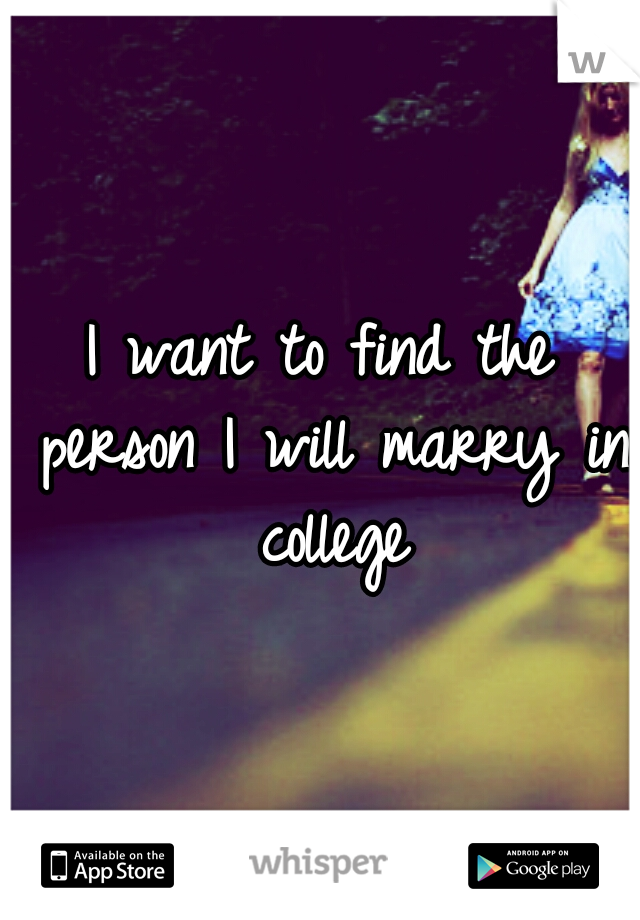 I want to find the person I will marry in college