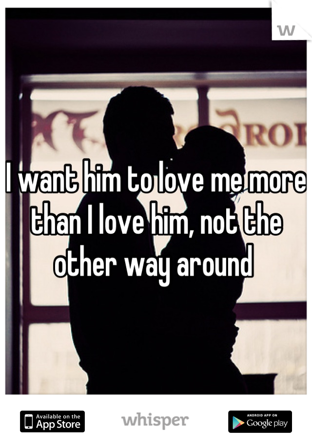 I want him to love me more than I love him, not the other way around