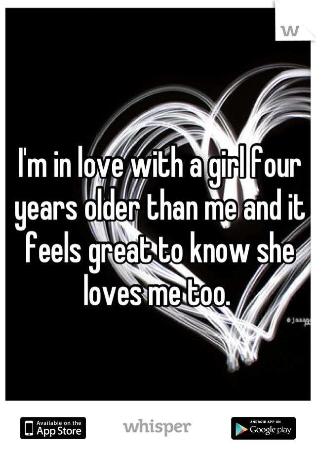 I'm in love with a girl four years older than me and it feels great to know she loves me too.