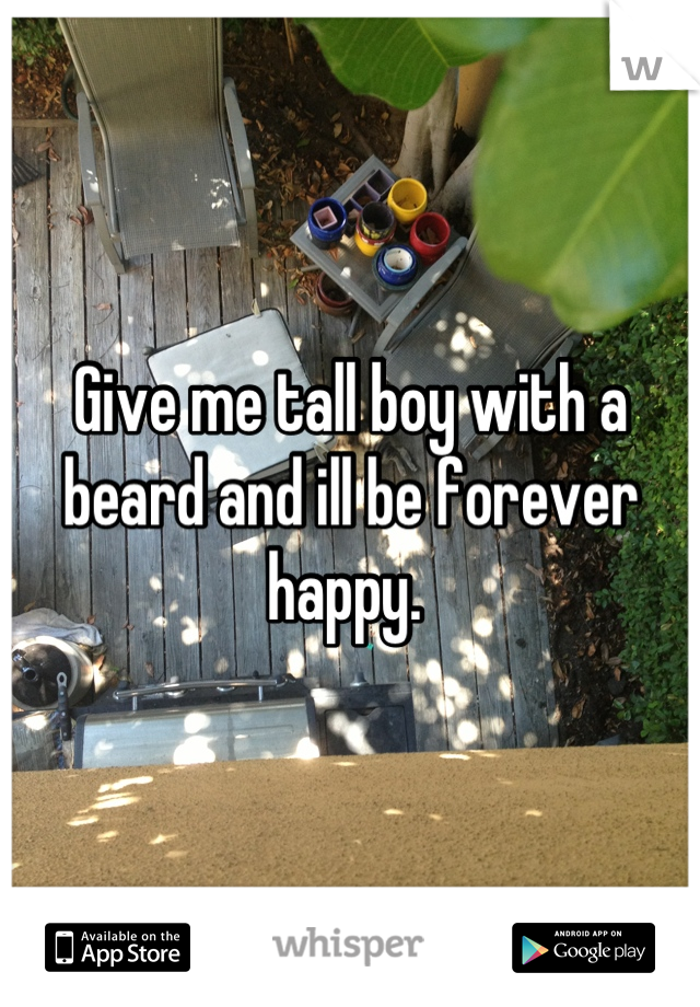 Give me tall boy with a beard and ill be forever happy.