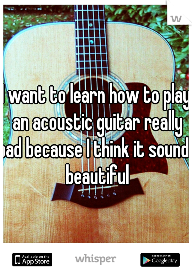 I want to learn how to play an acoustic guitar really bad because I think it sounds beautiful