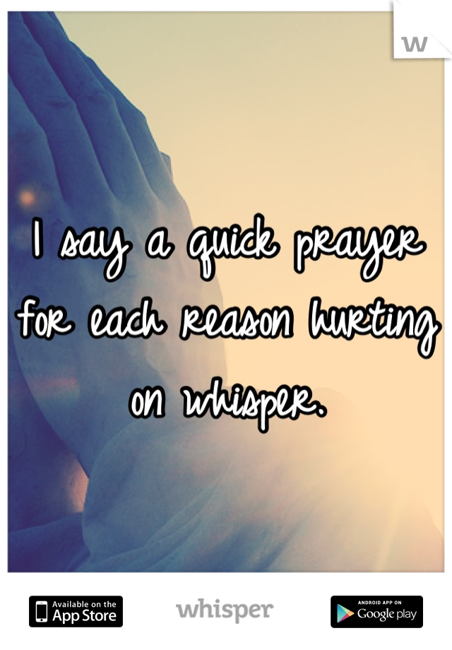 I say a quick prayer for each reason hurting on whisper.