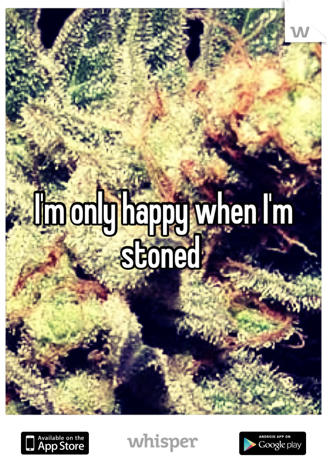I'm only happy when I'm stoned