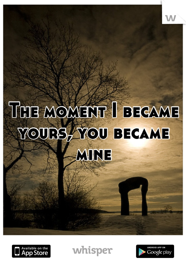 The moment I became yours, you became mine