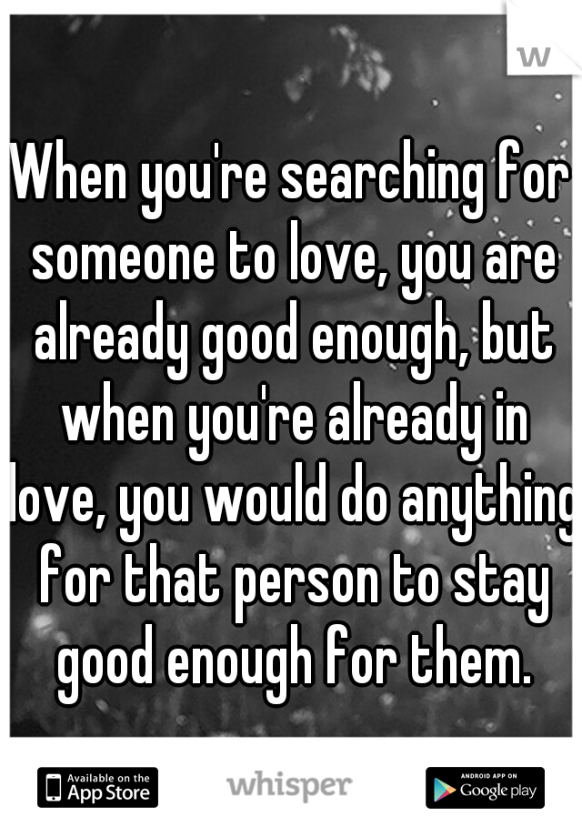 When you're searching for someone to love, you are already good enough, but when you're already in love, you would do anything for that person to stay good enough for them.