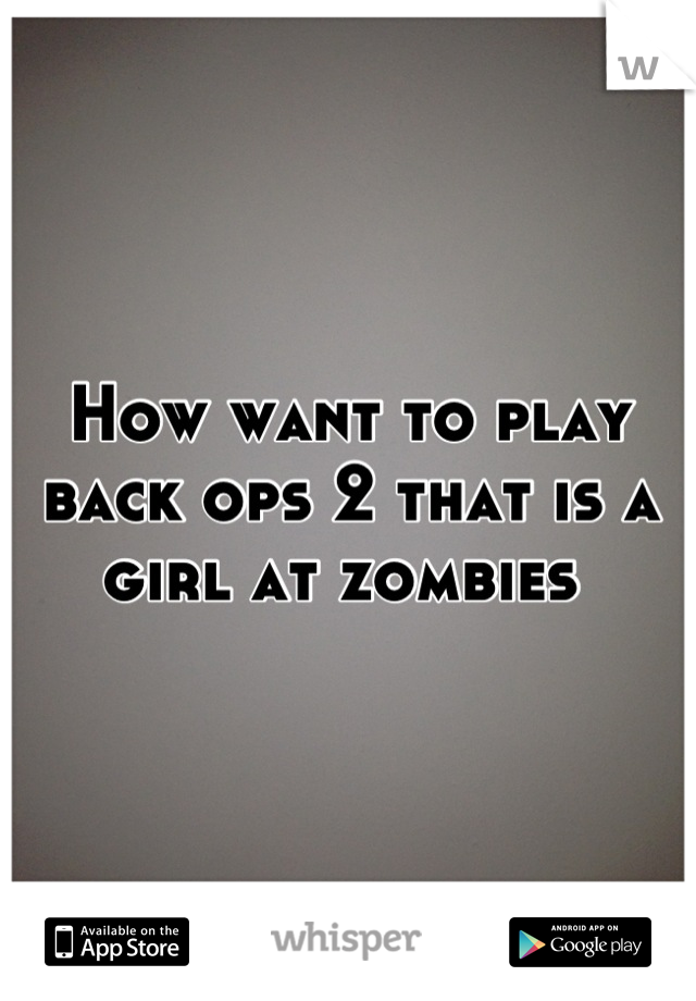 How want to play back ops 2 that is a girl at zombies