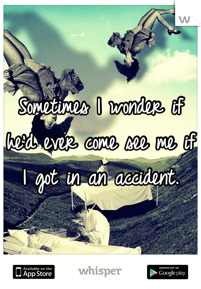 Sometimes I wonder if he'd ever come see me if I got in an accident.