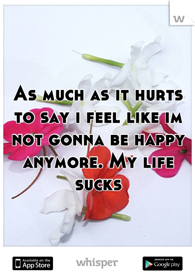 As much as it hurts to say i feel like im not gonna be happy anymore. My life sucks