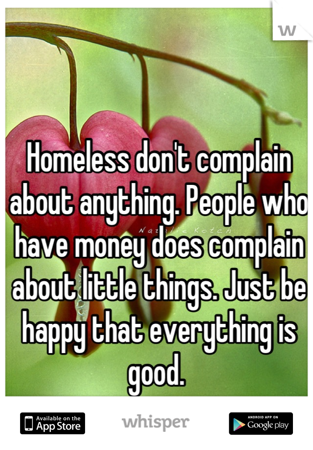 Homeless don't complain about anything. People who have money does complain about little things. Just be happy that everything is good.
