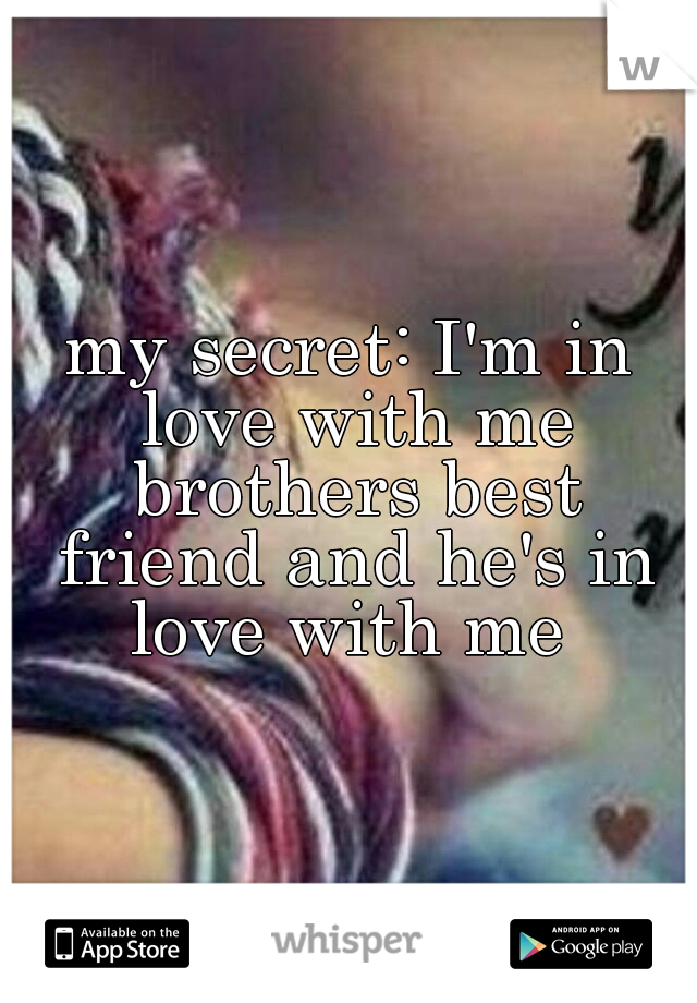 my secret: I'm in love with me brothers best friend and he's in love with me