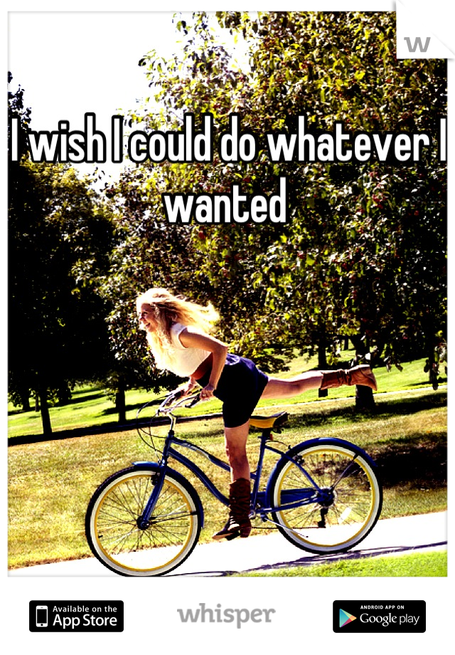 I wish I could do whatever I wanted