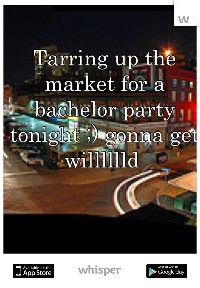 Tarring up the market for a bachelor party tonight ;) gonna get willlllld