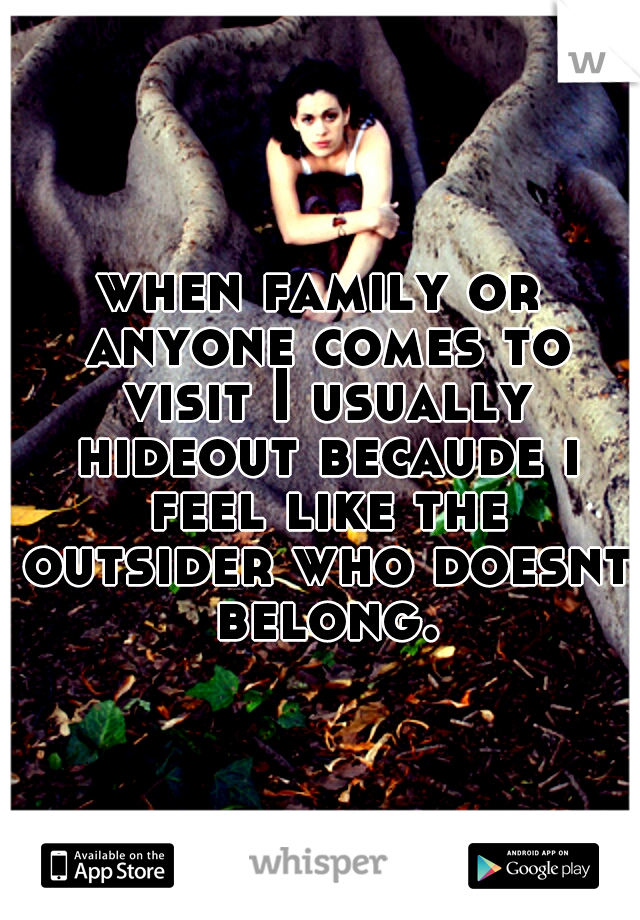 when family or anyone comes to visit I usually hideout becaude i feel like the outsider who doesnt belong.