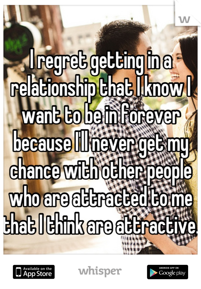I regret getting in a relationship that I know I want to be in forever because I'll never get my chance with other people who are attracted to me that I think are attractive.