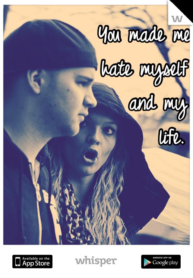 You made me  hate myself     and my       life.