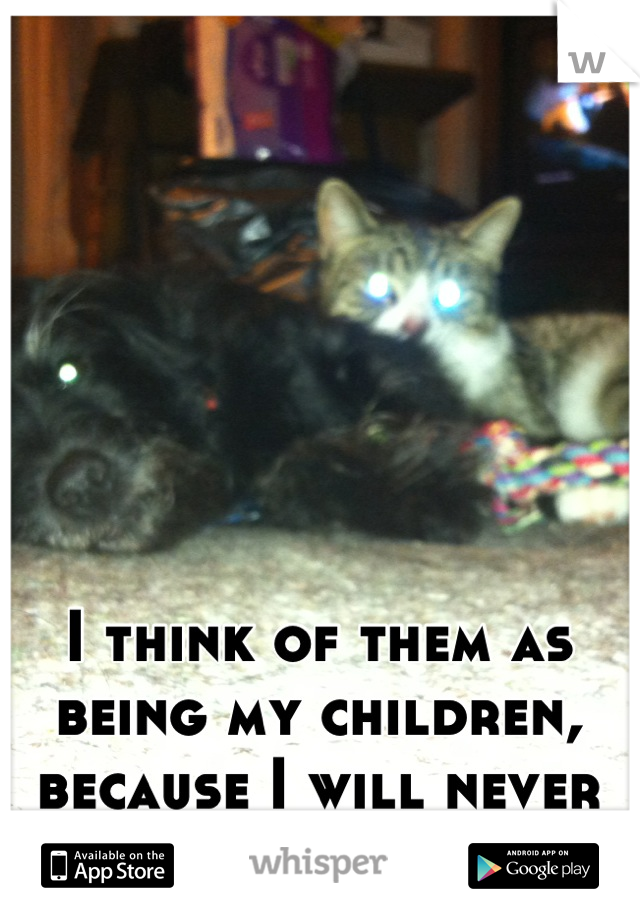 I think of them as being my children, because I will never have any human ones.