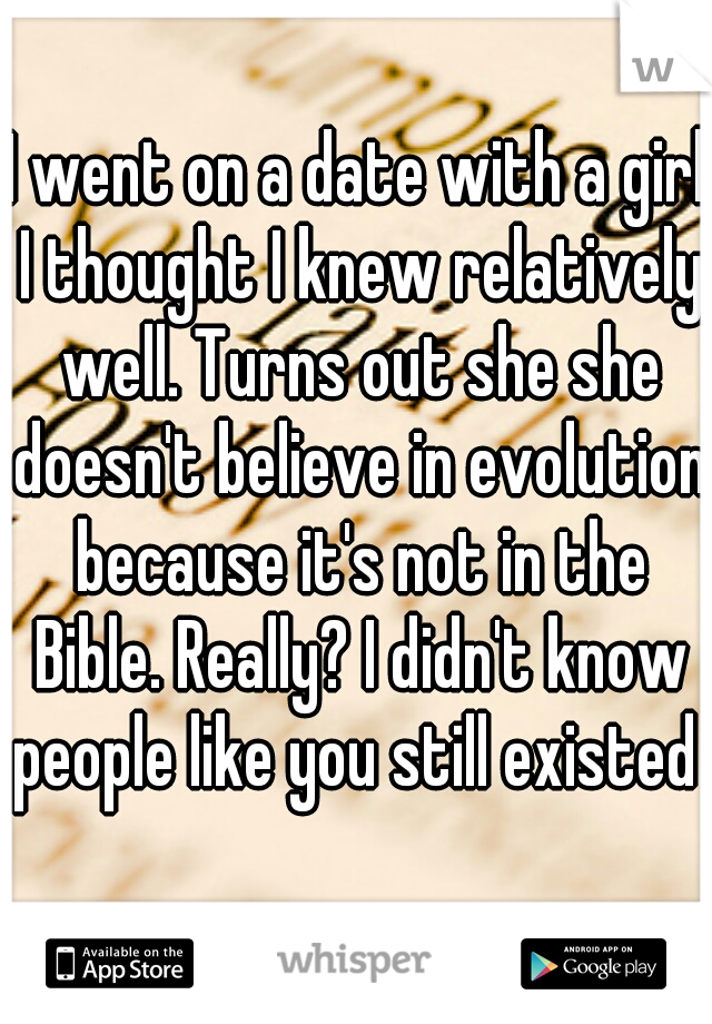 I went on a date with a girl I thought I knew relatively well. Turns out she she doesn't believe in evolution because it's not in the Bible. Really? I didn't know people like you still existed