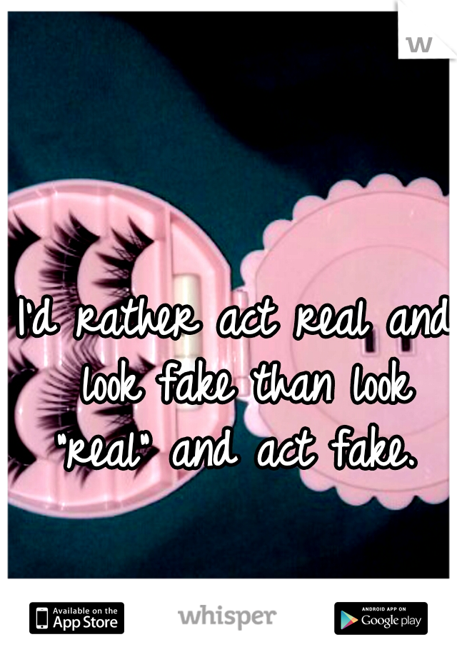 """I'd rather act real and look fake than look """"real"""" and act fake."""