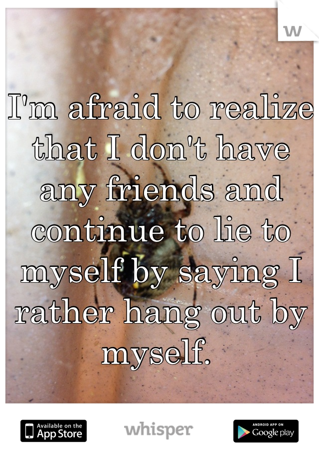 I'm afraid to realize that I don't have any friends and continue to lie to myself by saying I rather hang out by myself.