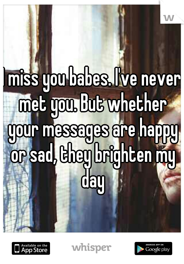 I miss you babes. I've never met you. But whether your messages are happy or sad, they brighten my day