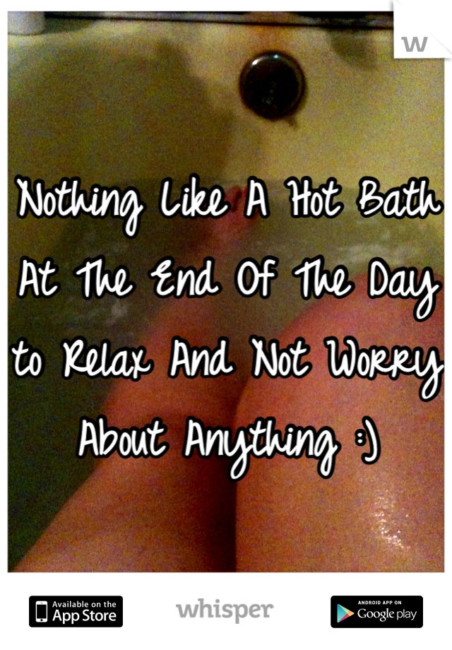Nothing Like A Hot Bath At The End Of The Day to Relax And Not Worry About Anything :)
