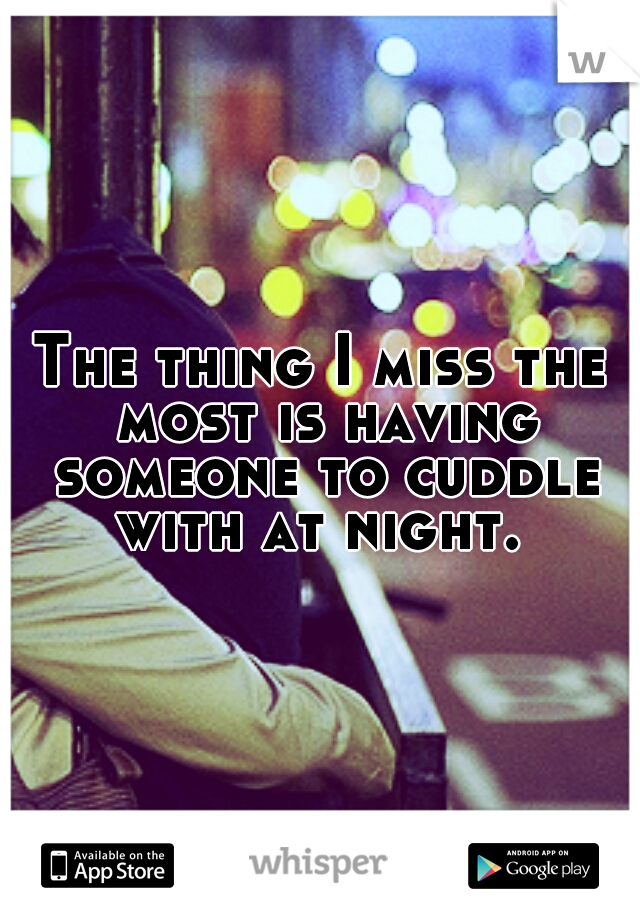 The thing I miss the most is having someone to cuddle with at night.