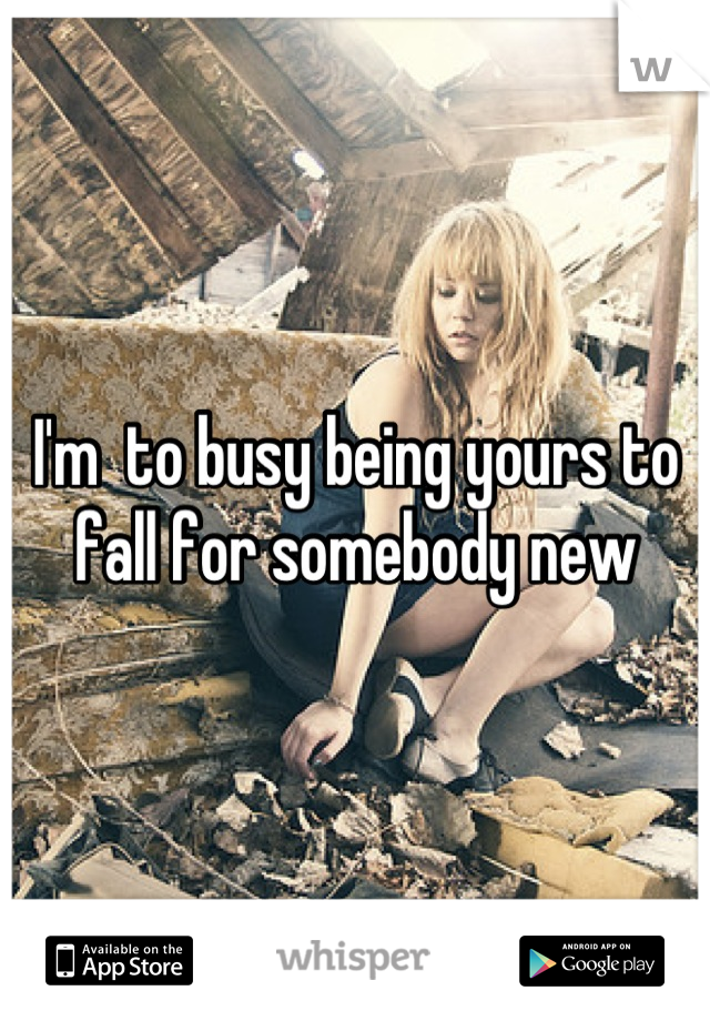 I'm  to busy being yours to fall for somebody new