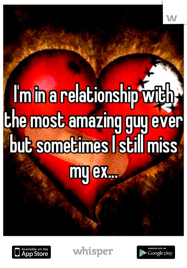 I'm in a relationship with the most amazing guy ever but sometimes I still miss my ex...