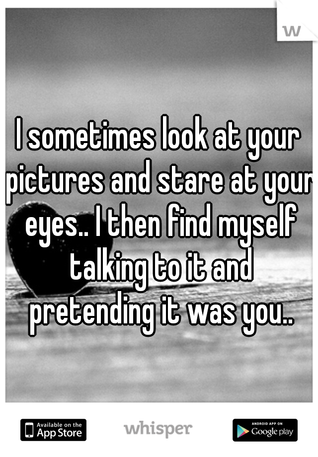 I sometimes look at your pictures and stare at your eyes.. I then find myself talking to it and pretending it was you..