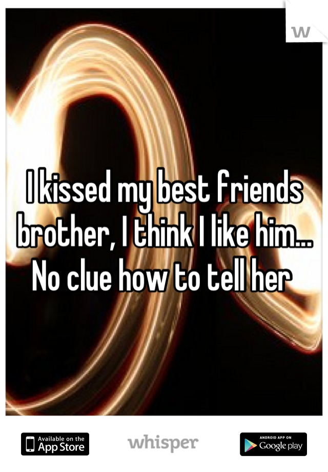 I kissed my best friends brother, I think I like him... No clue how to tell her