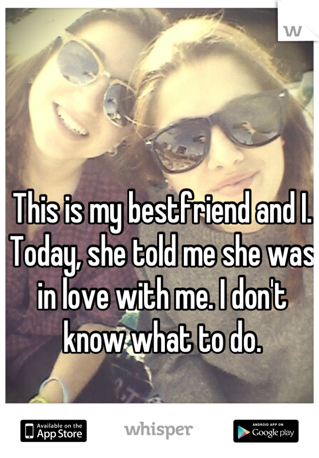This is my bestfriend and I. Today, she told me she was in love with me. I don't know what to do.