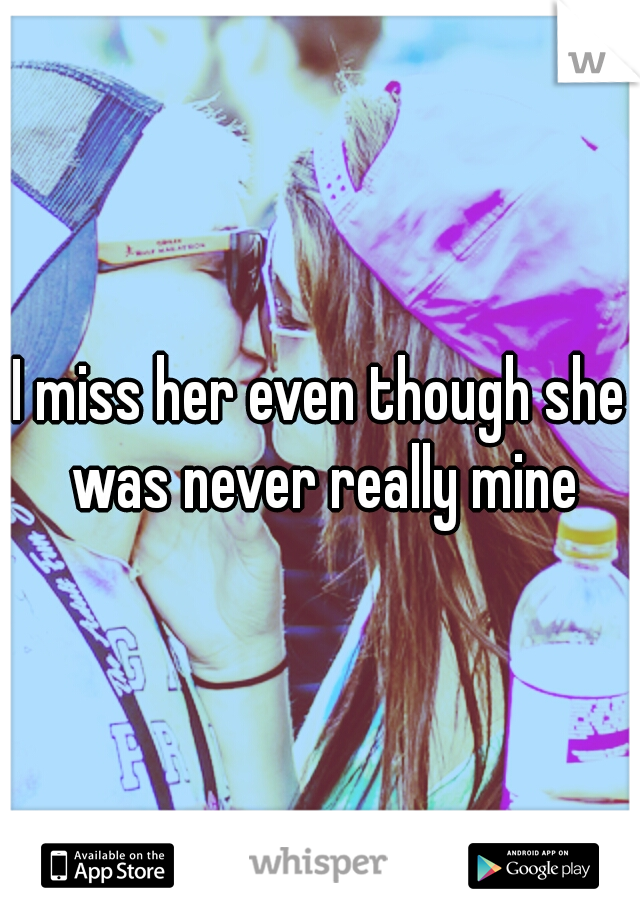 I miss her even though she was never really mine