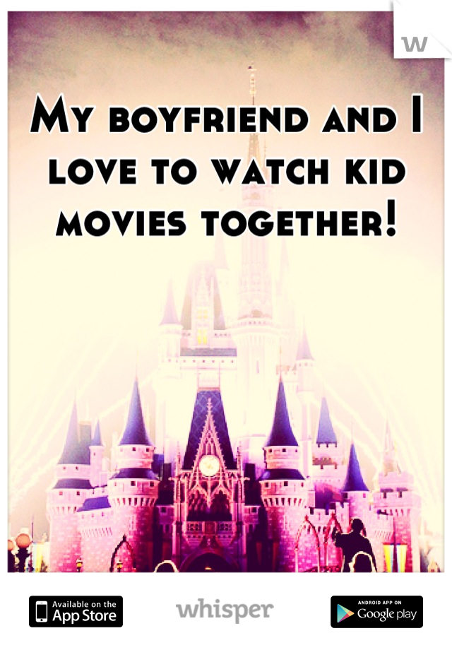 My boyfriend and I love to watch kid movies together!