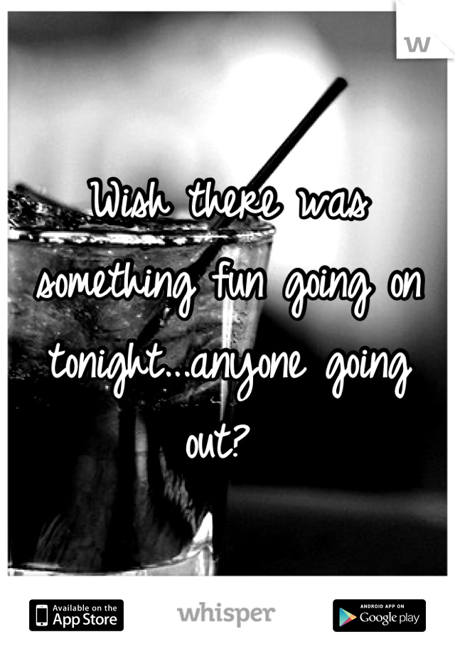 Wish there was something fun going on tonight...anyone going out?