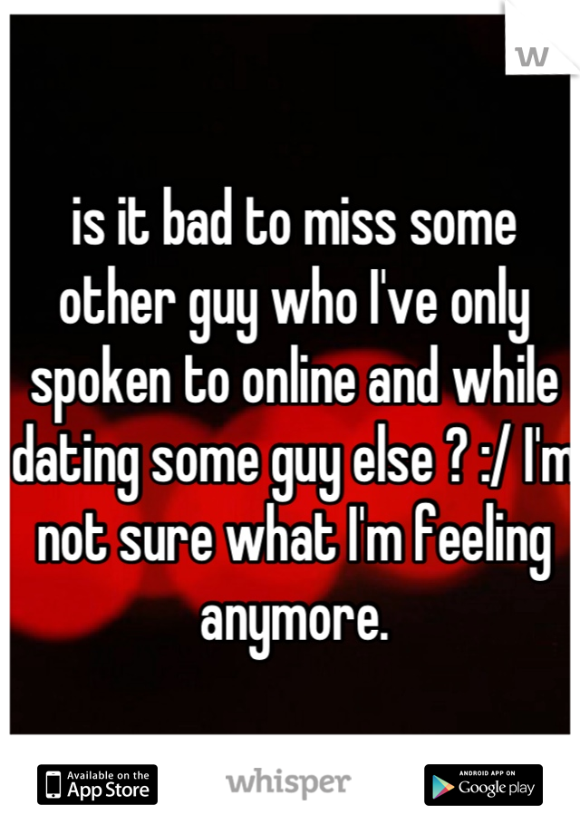 is it bad to miss some other guy who I've only spoken to online and while dating some guy else ? :/ I'm not sure what I'm feeling anymore.