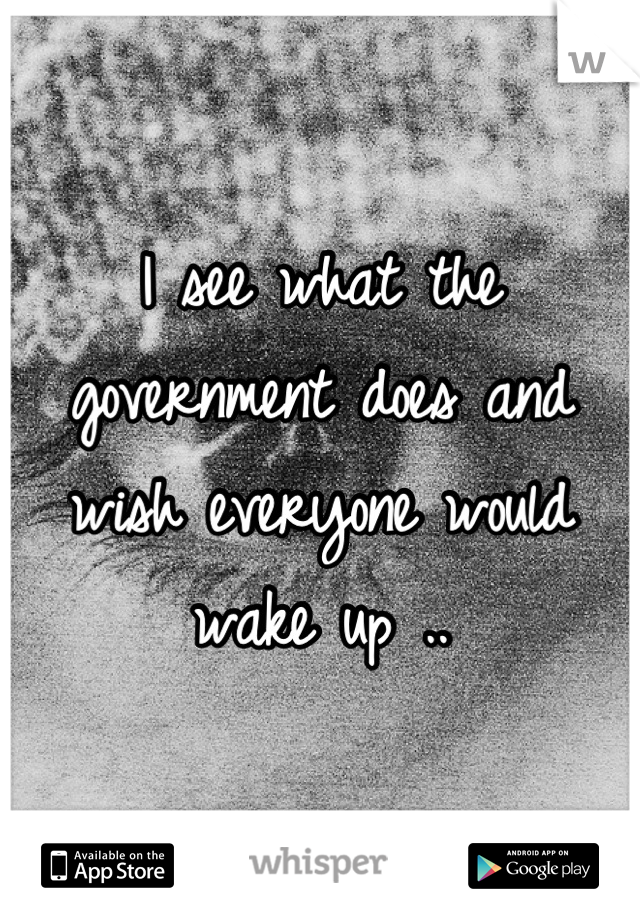 I see what the government does and wish everyone would wake up ..