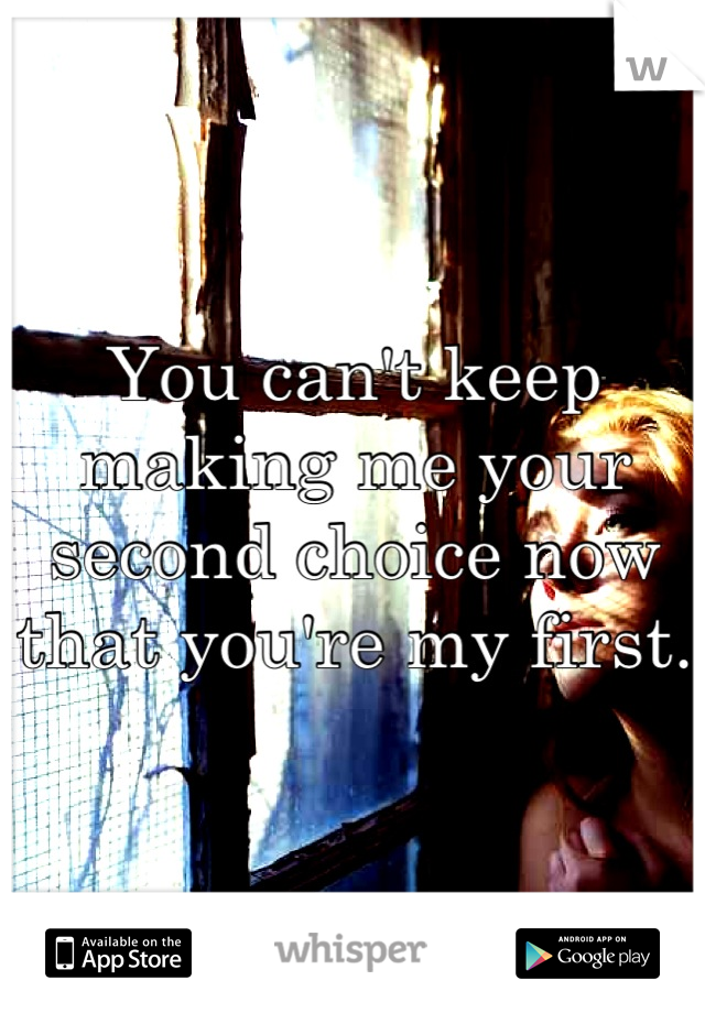 You can't keep making me your second choice now that you're my first.