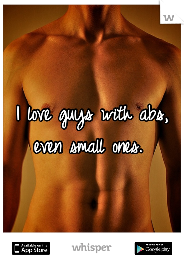 I love guys with abs, even small ones.