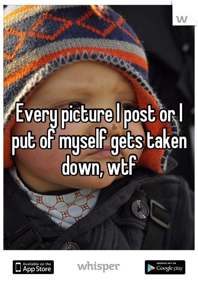 Every picture I post or I put of myself gets taken down, wtf