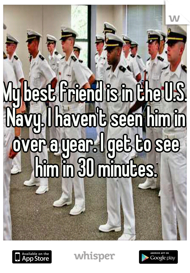 My best friend is in the U.S. Navy. I haven't seen him in over a year. I get to see him in 30 minutes.