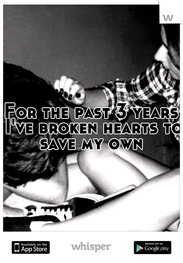 For the past 3 years I've broken hearts to save my own