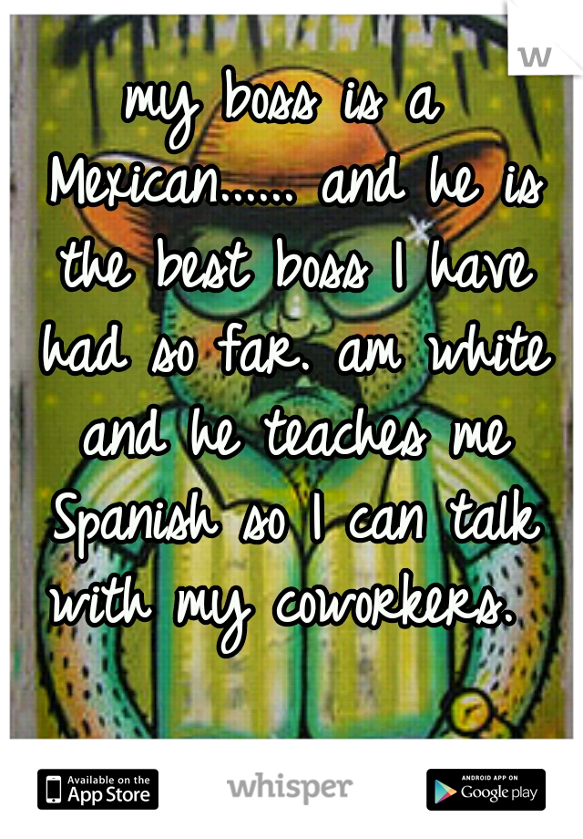 my boss is a Mexican...... and he is the best boss I have had so far. am white and he teaches me Spanish so I can talk with my coworkers.