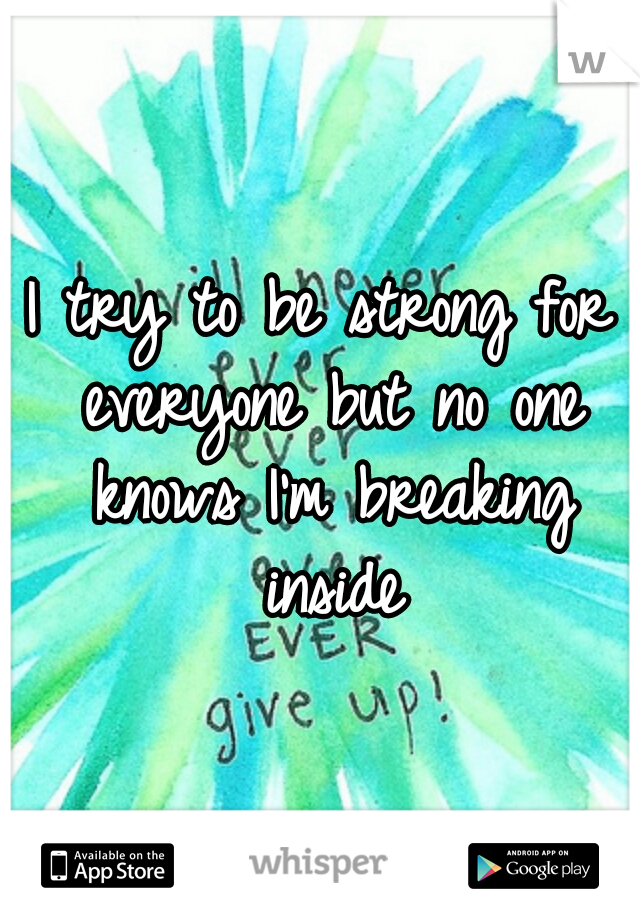 I try to be strong for everyone but no one knows I'm breaking inside