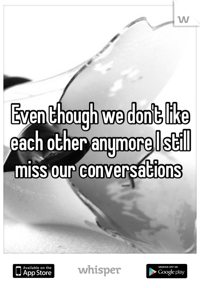Even though we don't like each other anymore I still miss our conversations