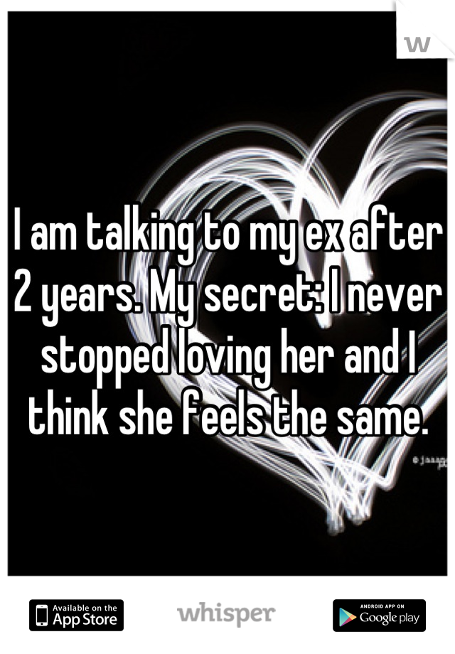 I am talking to my ex after 2 years. My secret: I never stopped loving her and I think she feels the same.