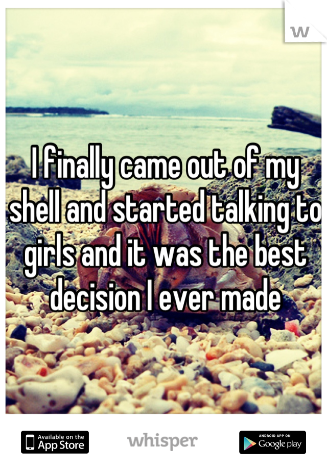 I finally came out of my shell and started talking to girls and it was the best decision I ever made