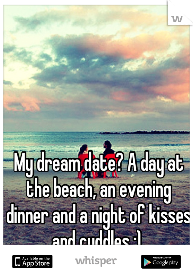 My dream date? A day at the beach, an evening dinner and a night of kisses and cuddles :)