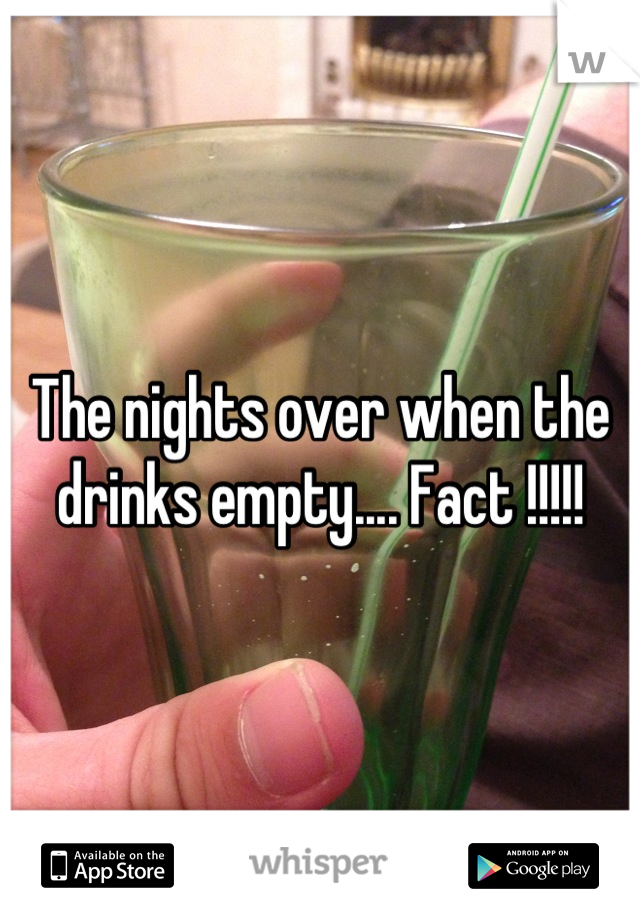 The nights over when the drinks empty.... Fact !!!!!
