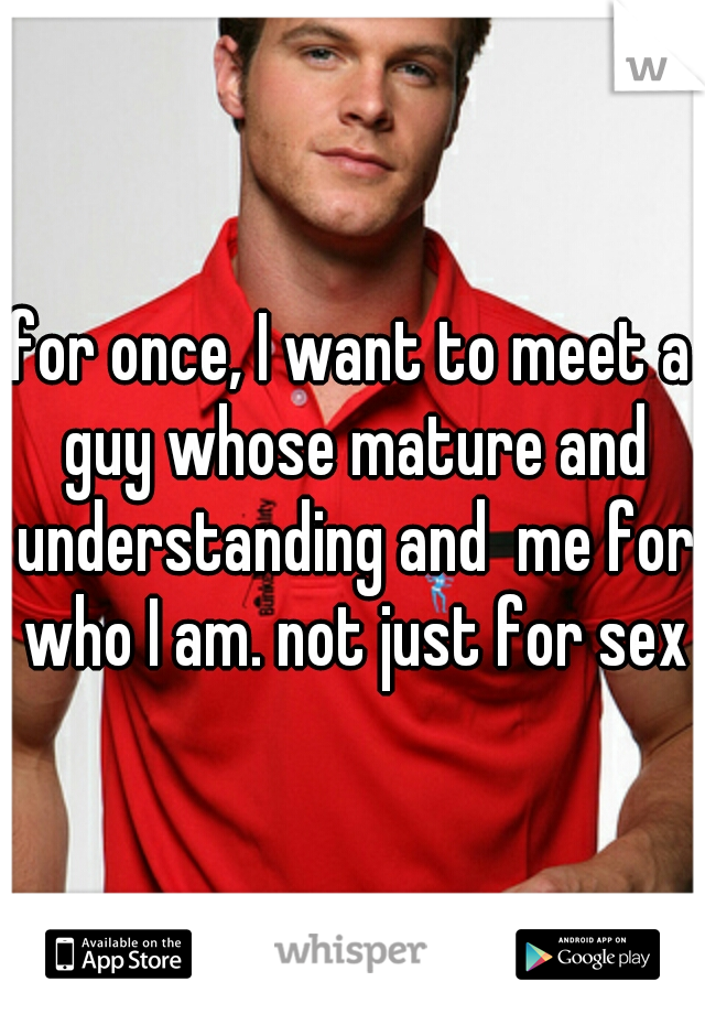 for once, I want to meet a guy whose mature and understanding and  me for who I am. not just for sex